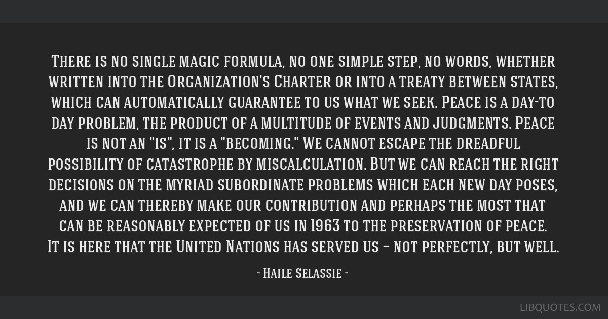 There is no single magic formula, no one simple step, no words, whether written into the Organization's Charter or into a treaty between states,...