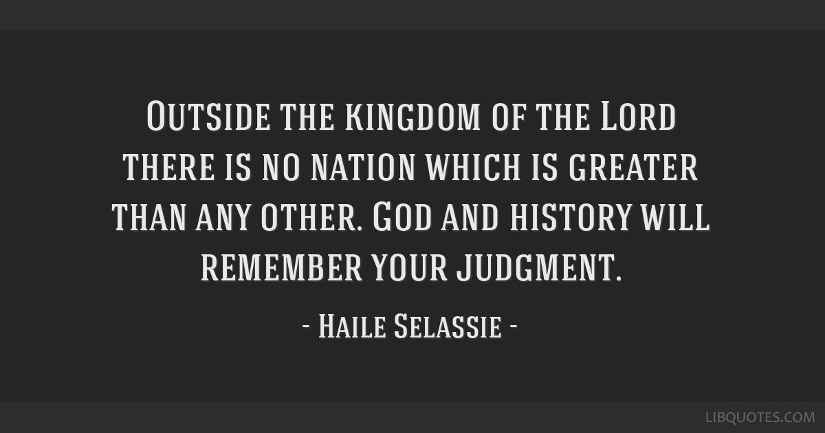 Outside the kingdom of the Lord there is no nation which is greater than any other. God and history will remember your judgment.