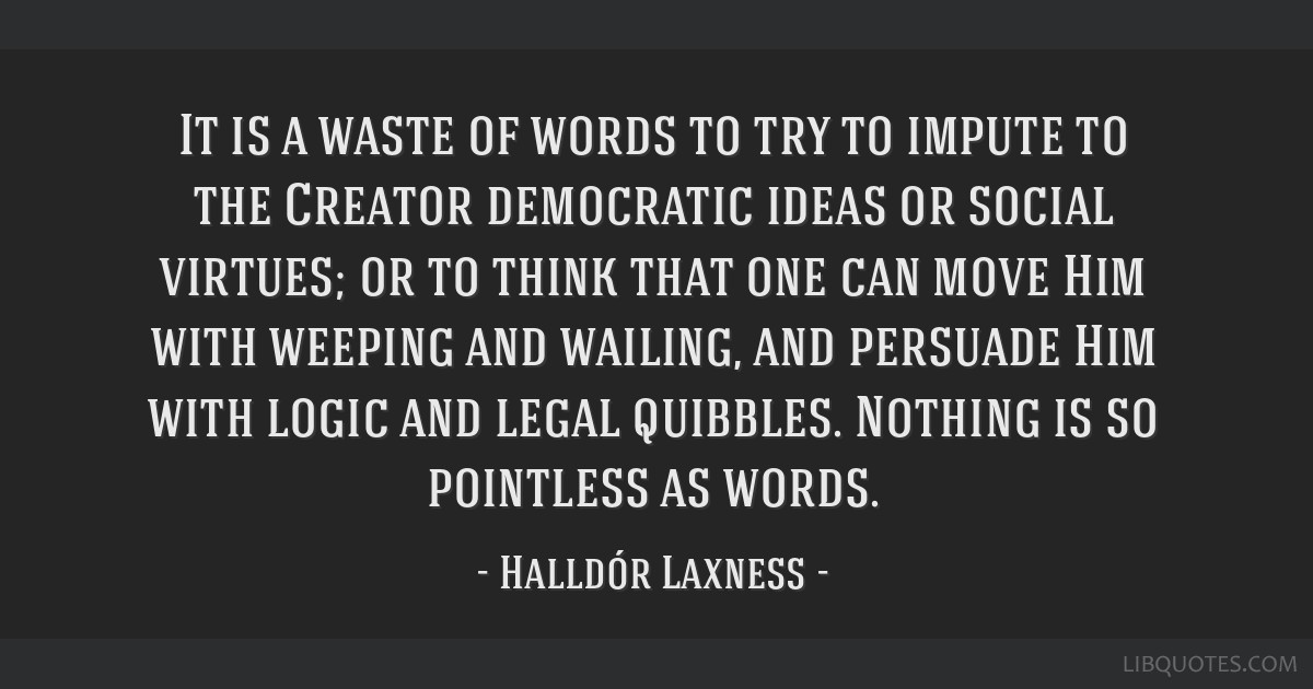 It is a waste of words to try to impute to the Creator democratic ideas or social virtues; or to think that one can move Him with weeping and...