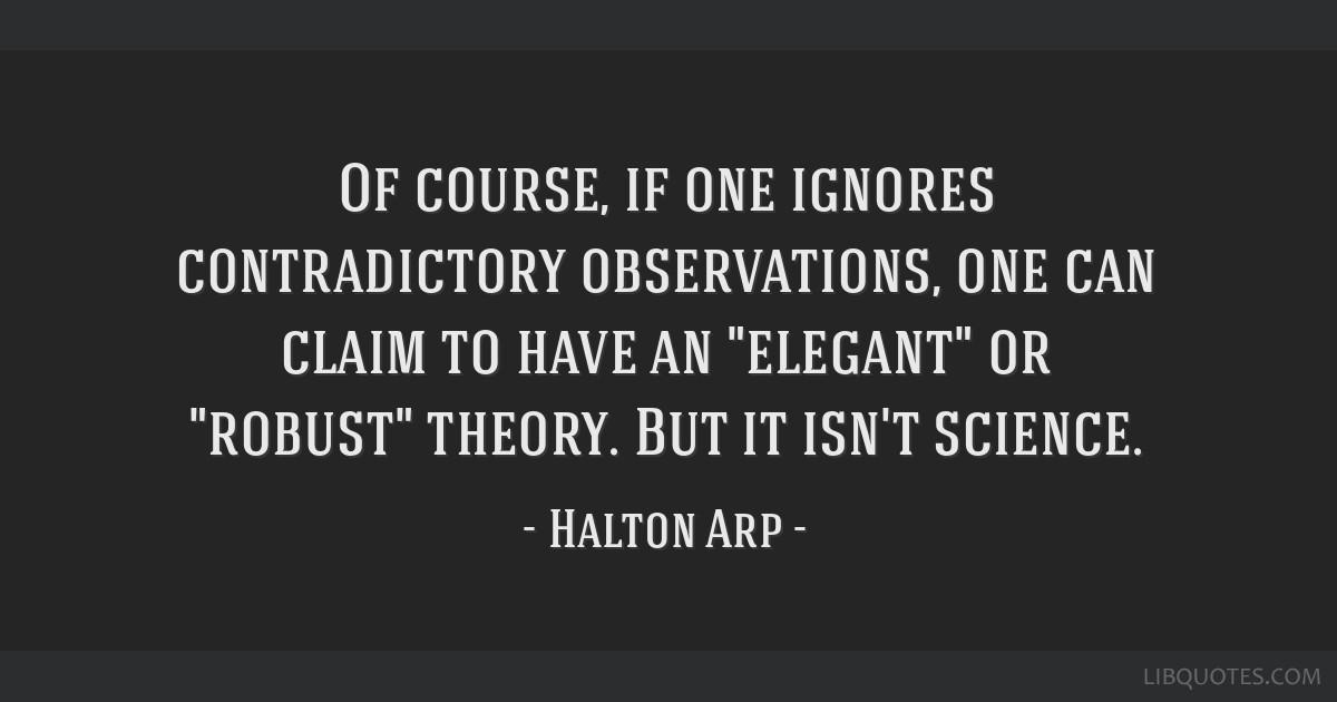 Of course, if one ignores contradictory observations, one can claim to have an elegant or robust theory. But it isn't science.