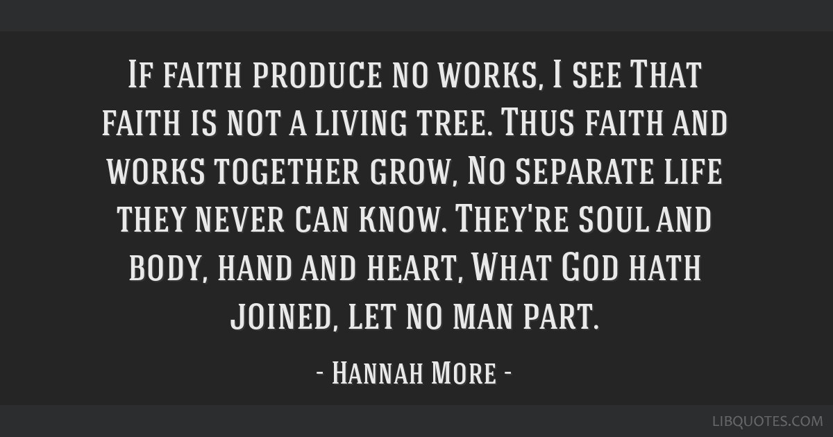 If faith produce no works, I see That faith is not a living tree. Thus faith and works together grow, No separate life they never can know. They're...