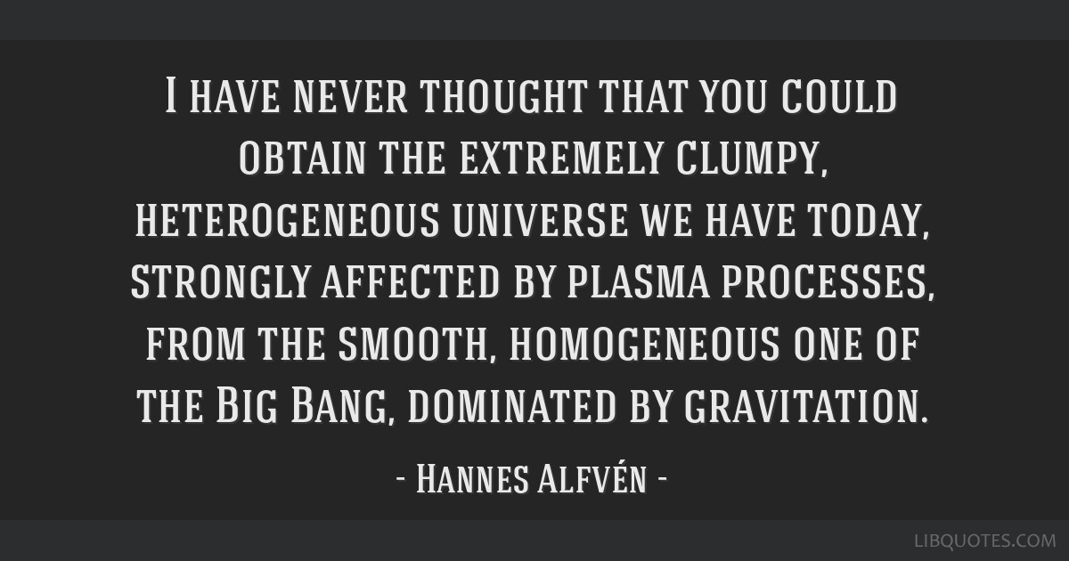 I have never thought that you could obtain the extremely clumpy, heterogeneous universe we have today, strongly affected by plasma processes, from...