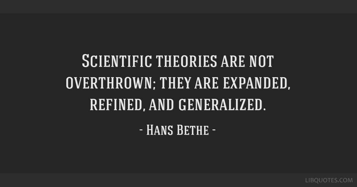 Scientific theories are not overthrown; they are expanded, refined, and generalized.