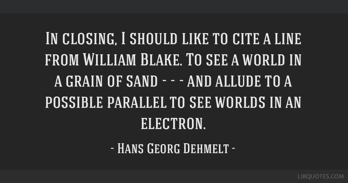 In closing, I should like to cite a line from William Blake. To see a world in a grain of sand - - - and allude to a possible parallel to see worlds...