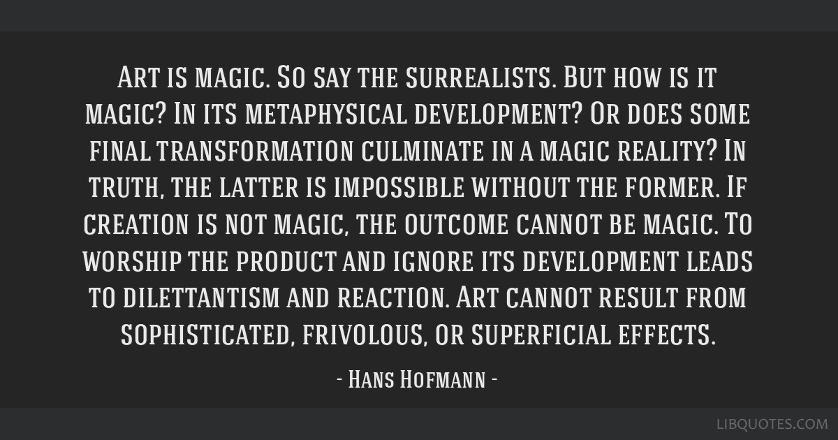 Art is magic. So say the surrealists. But how is it magic? In its metaphysical development? Or does some final transformation culminate in a magic...