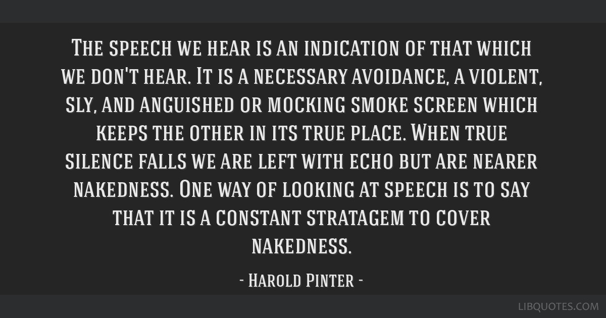 The speech we hear is an indication of that which we don't hear. It is a necessary avoidance, a violent, sly, and anguished or mocking smoke screen...