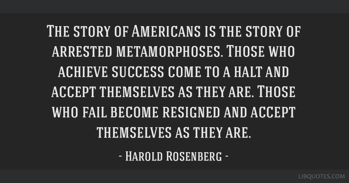 The story of Americans is the story of arrested metamorphoses. Those who achieve success come to a halt and accept themselves as they are. Those who...