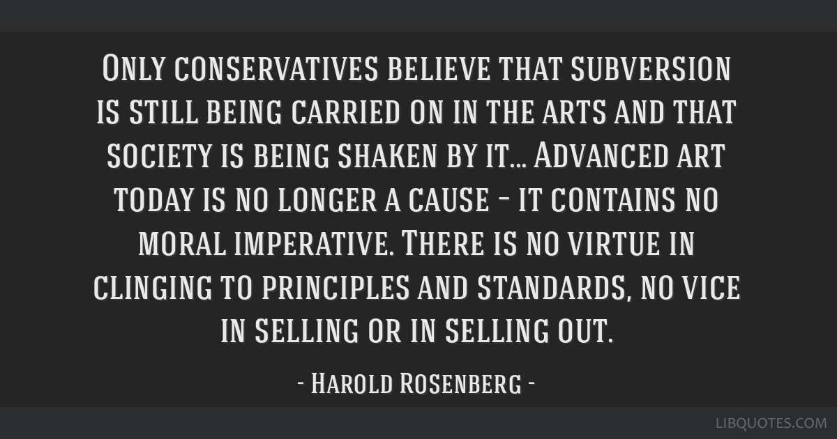 Only conservatives believe that subversion is still being carried on in the arts and that society is being shaken by it... Advanced art today is no...
