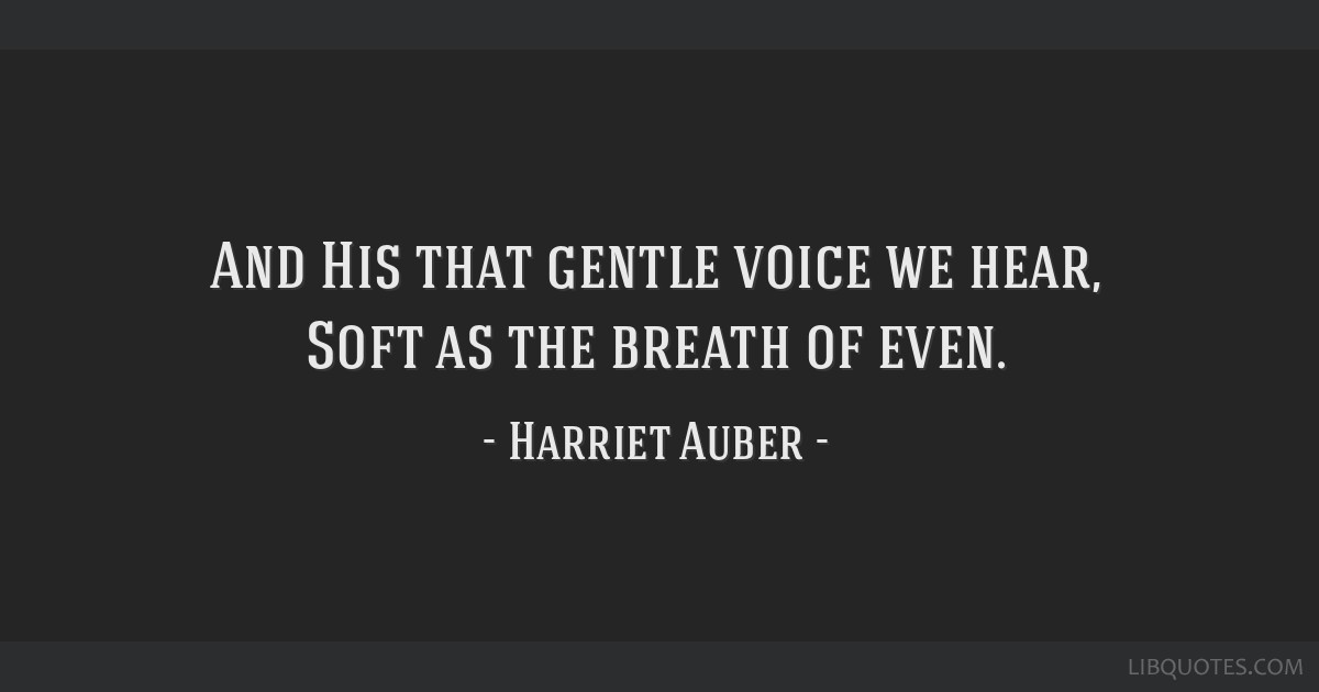 And His that gentle voice we hear, Soft as the breath of even.