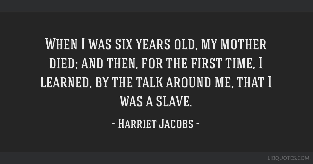 When I was six years old, my mother died; and then, for the first time, I learned, by the talk around me, that I was a slave.
