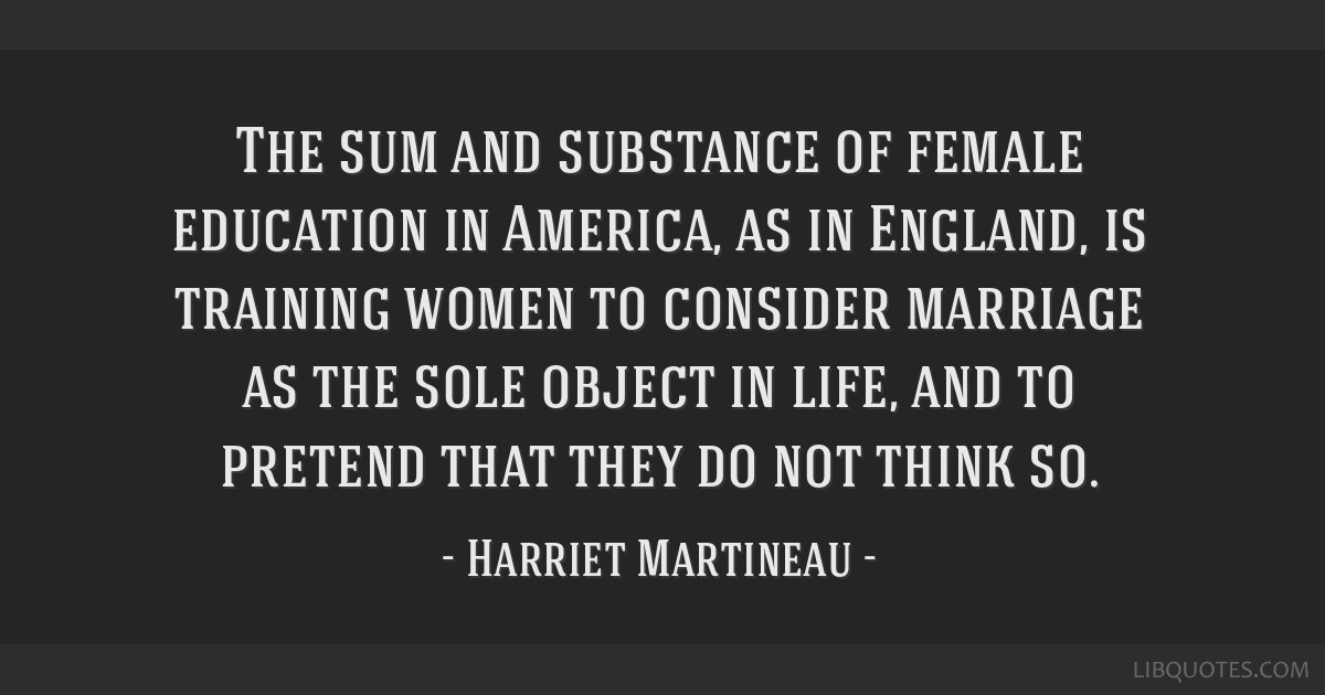 The sum and substance of female education in America, as in England, is training women to consider marriage as the sole object in life, and to...