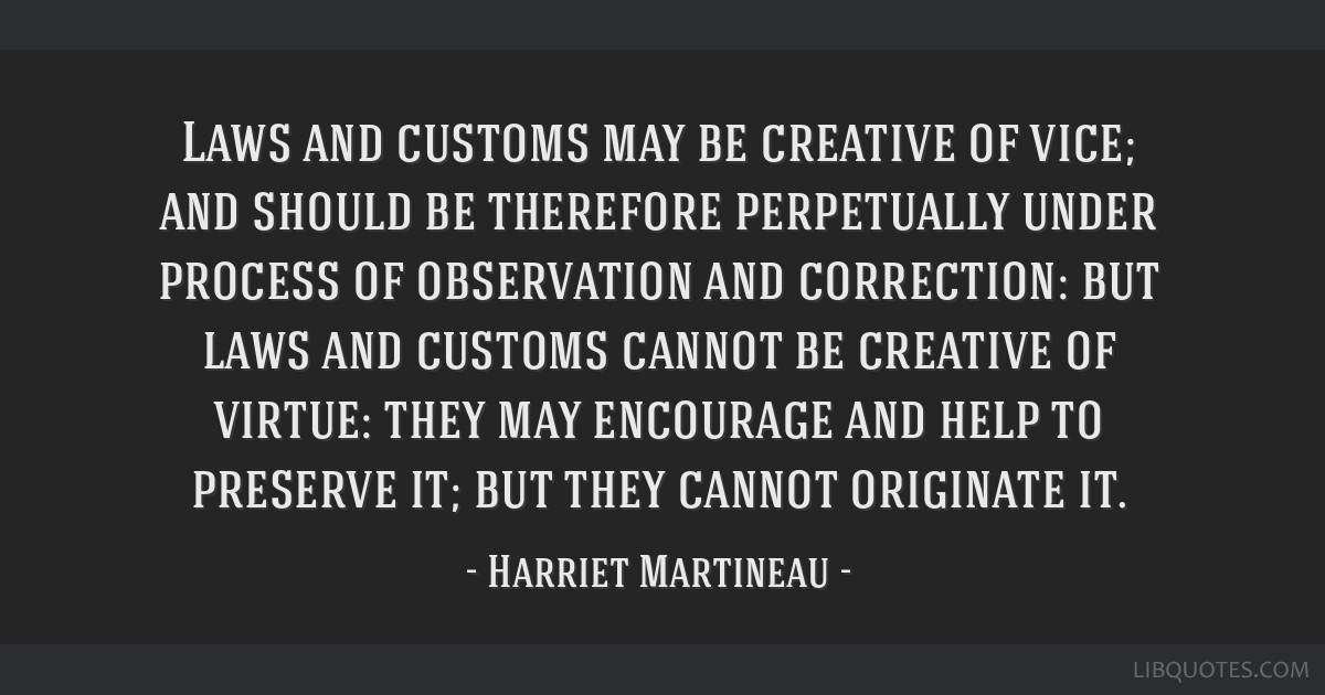 Laws and customs may be creative of vice; and should be therefore perpetually under process of observation and correction: but laws and customs...