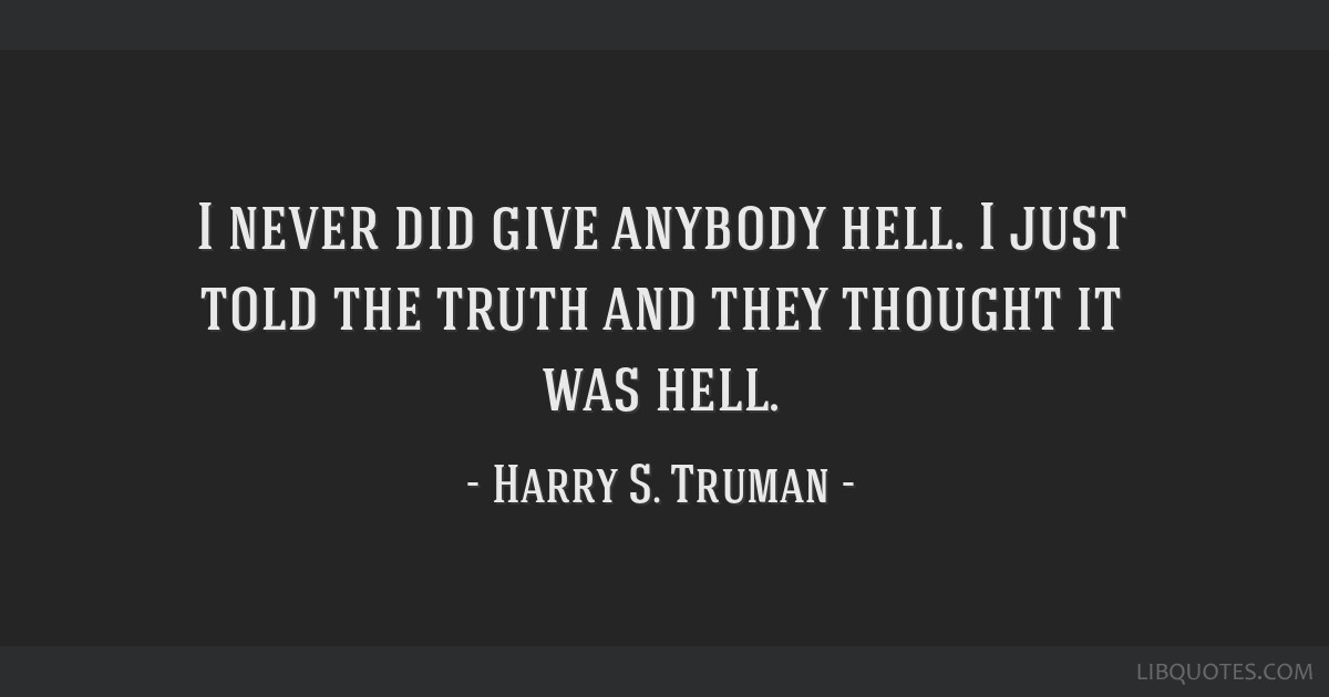 I never did give anybody hell. I just told the truth and they thought it was hell.