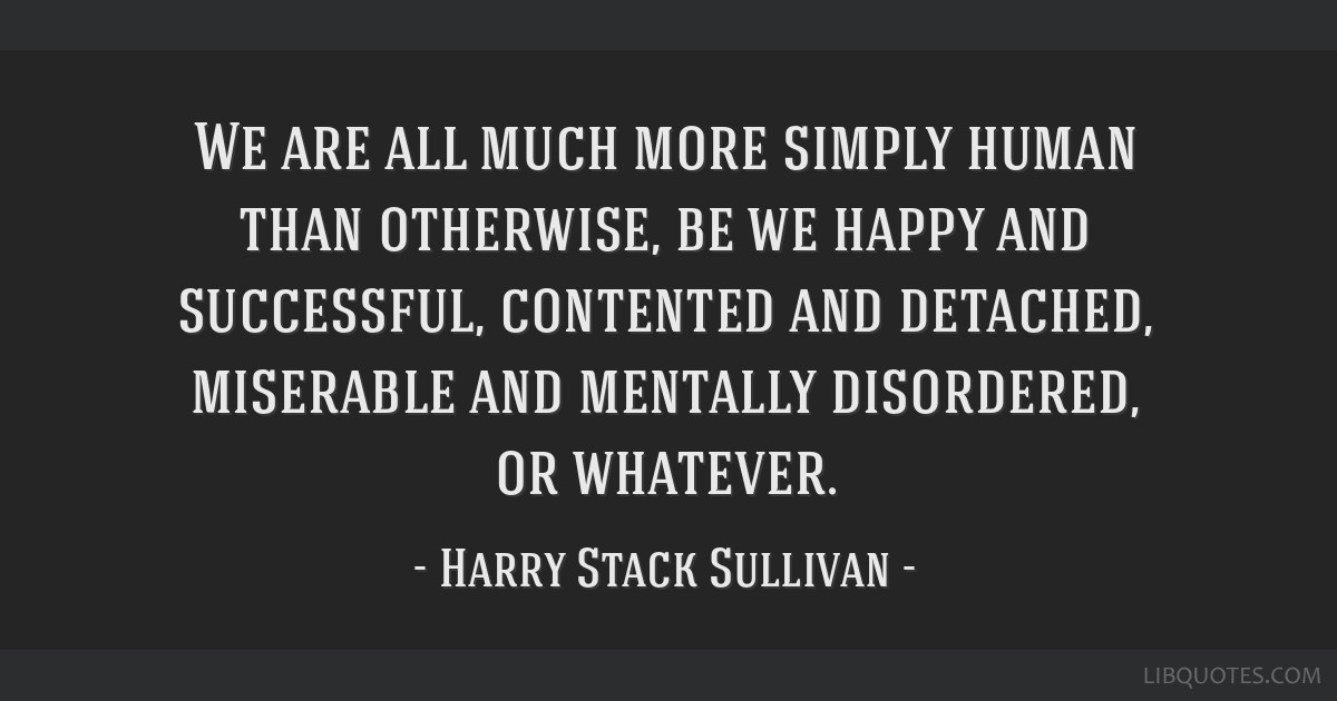 We are all much more simply human than otherwise, be we happy and successful, contented and detached, miserable and mentally disordered, or whatever.