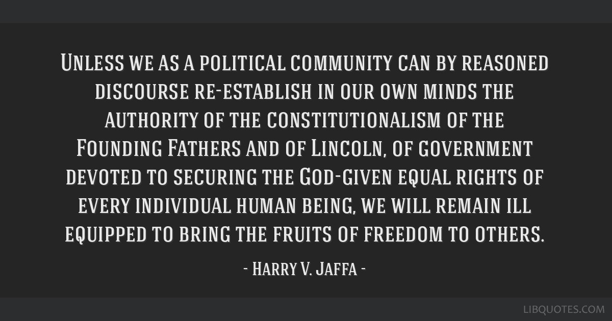 Unless we as a political community can by reasoned discourse re-establish in our own minds the authority of the constitutionalism of the Founding...