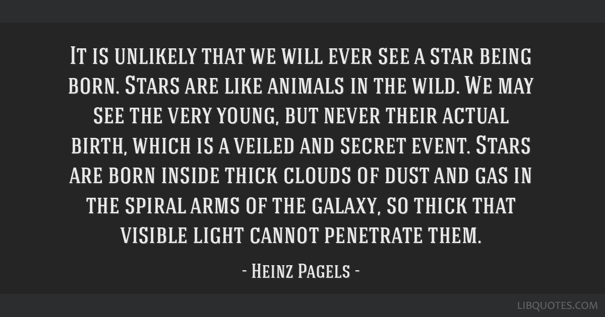 It is unlikely that we will ever see a star being born. Stars are like animals in the wild. We may see the very young, but never their actual birth,...