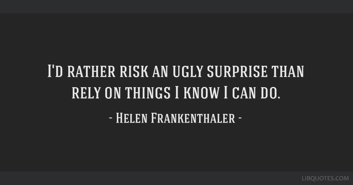 I'd rather risk an ugly surprise than rely on things I know I can do.