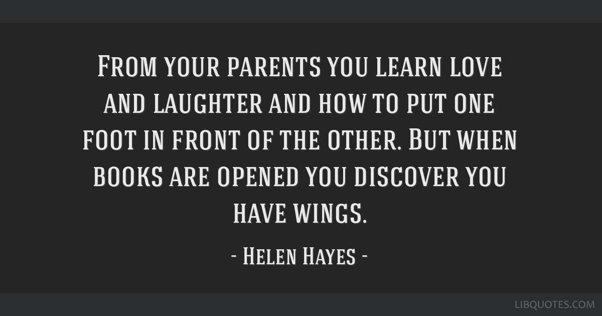 From your parents you learn love and laughter and how to put one foot in front of the other. But when books are opened you discover you have wings.