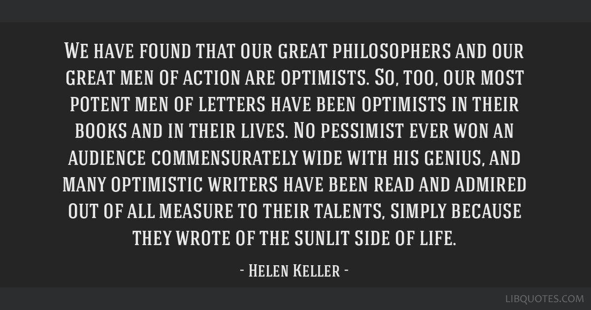 We have found that our great philosophers and our great men of action are optimists. So, too, our most potent men of letters have been optimists in...