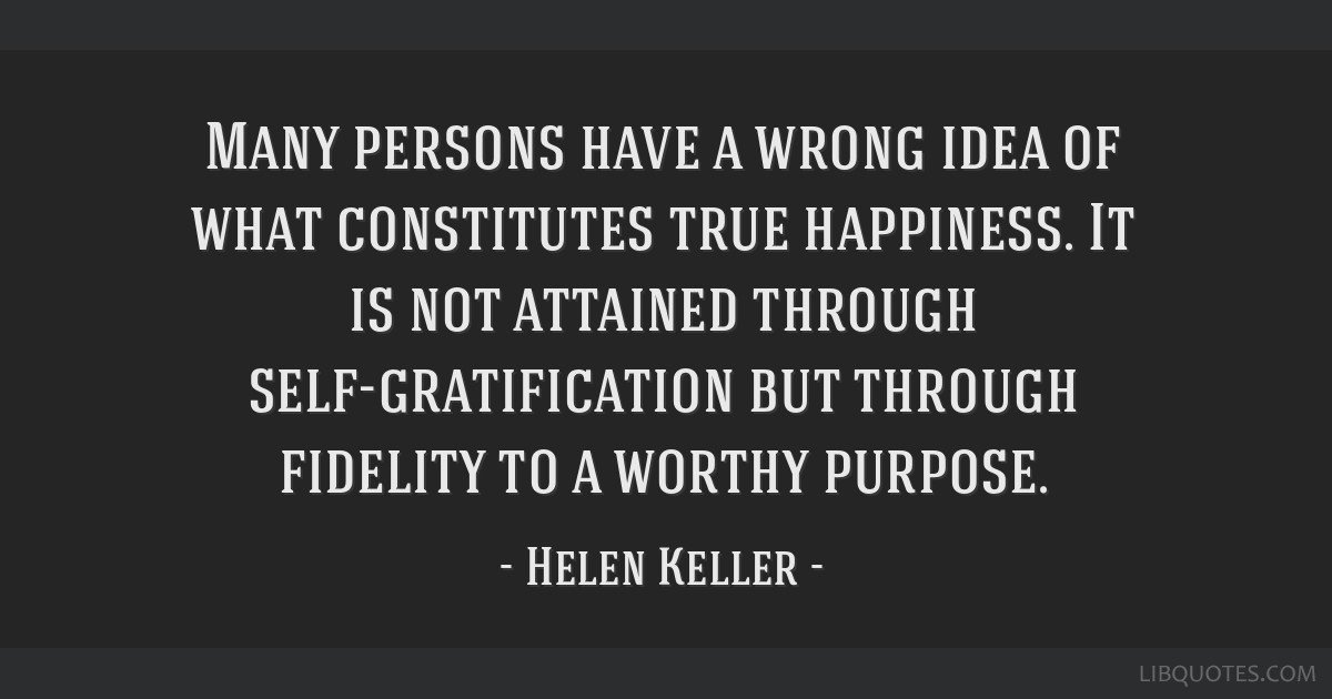 Many persons have a wrong idea of what constitutes true happiness. It is not attained through self-gratification but through fidelity to a worthy...