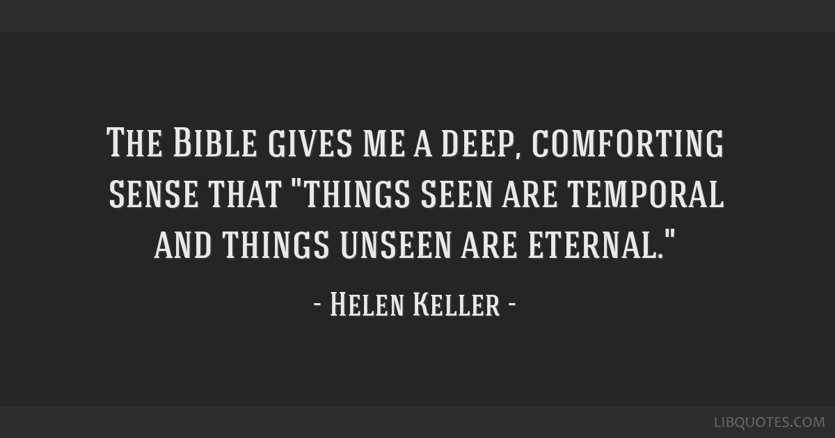 The Bible gives me a deep, comforting sense that things seen are temporal and things unseen are eternal.