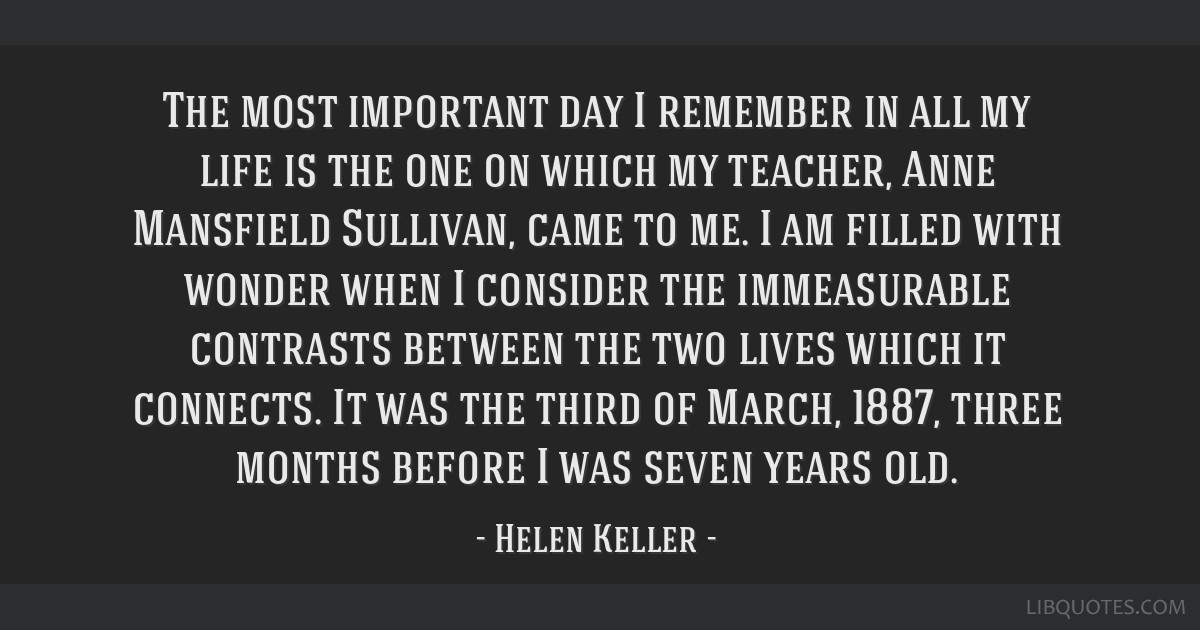 The most important day I remember in all my life is the one on which my teacher, Anne Mansfield Sullivan, came to me. I am filled with wonder when I...