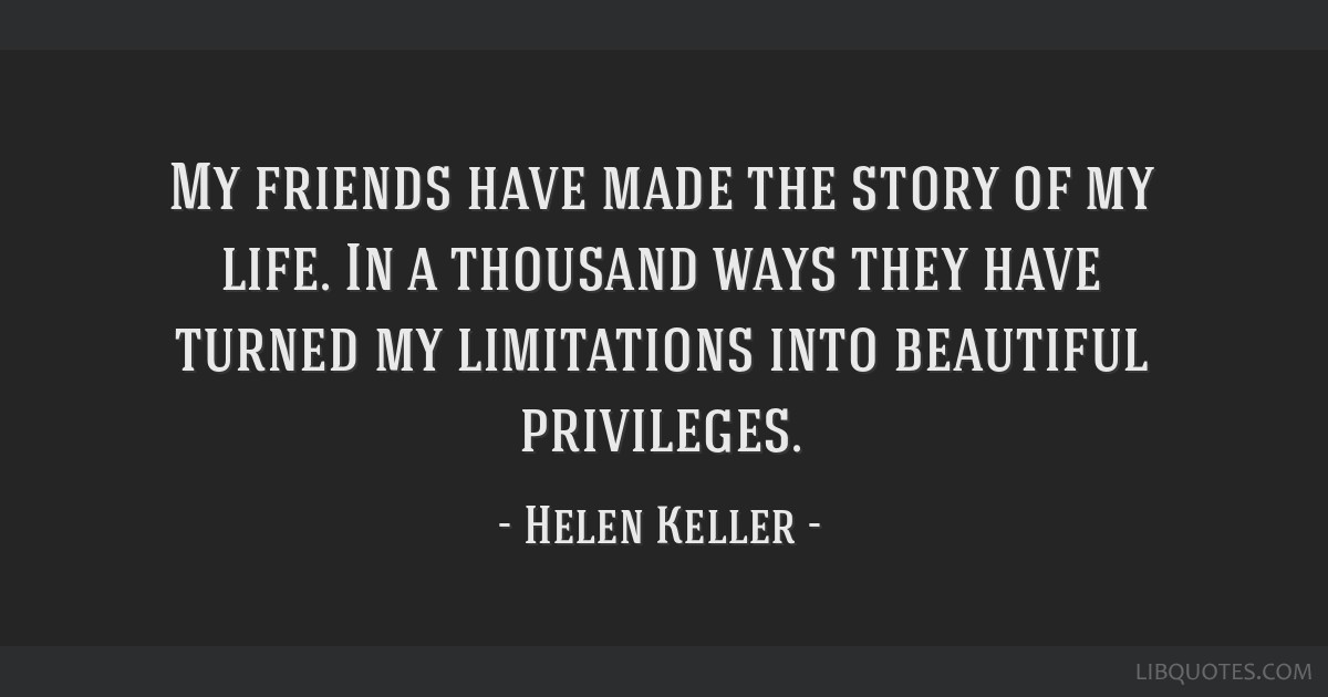 My friends have made the story of my life. In a thousand ways they have turned my limitations into beautiful privileges.