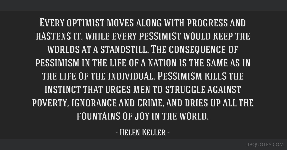 Every optimist moves along with progress and hastens it, while every pessimist would keep the worlds at a standstill. The consequence of pessimism in ...