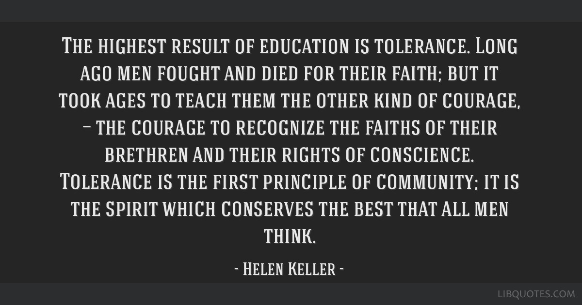 The highest result of education is tolerance. Long ago men fought and died for their faith; but it took ages to teach them the other kind of courage, ...