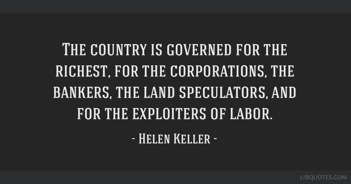 The country is governed for the richest, for the corporations, the bankers, the land speculators, and for the exploiters of labor.