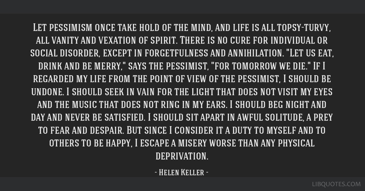 Let pessimism once take hold of the mind, and life is all topsy-turvy, all vanity and vexation of spirit. There is no cure for individual or social...