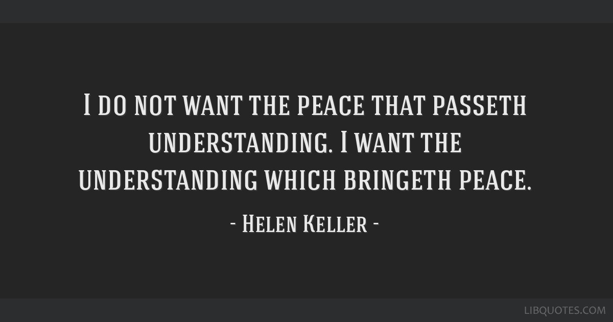 I do not want the peace that passeth understanding. I want the understanding which bringeth peace.