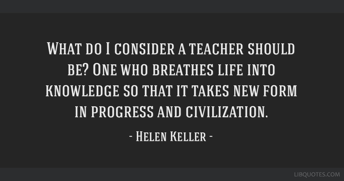 What do I consider a teacher should be? One who breathes life into knowledge so that it takes new form in progress and civilization.