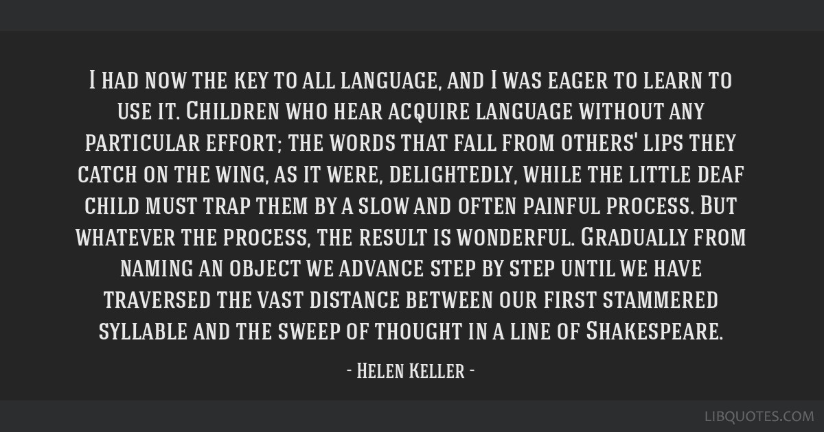 I had now the key to all language, and I was eager to learn to use it. Children who hear acquire language without any particular effort; the words...