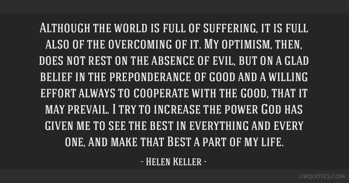 Although the world is full of suffering, it is full also of the overcoming of it. My optimism, then, does not rest on the absence of evil, but on a...