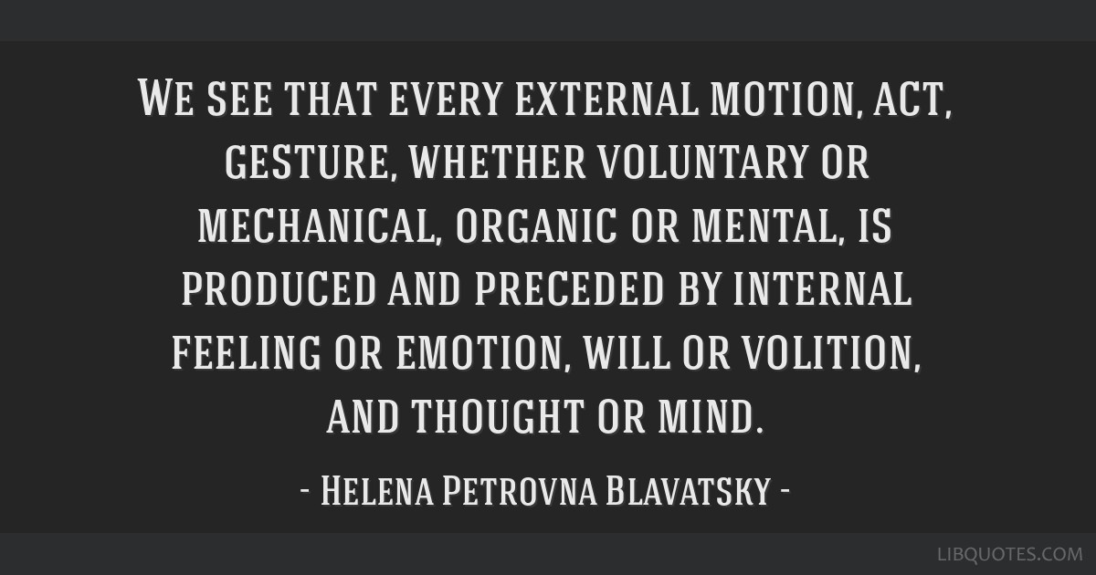 We see that every external motion, act, gesture, whether voluntary or mechanical, organic or mental, is produced and preceded by internal feeling or...