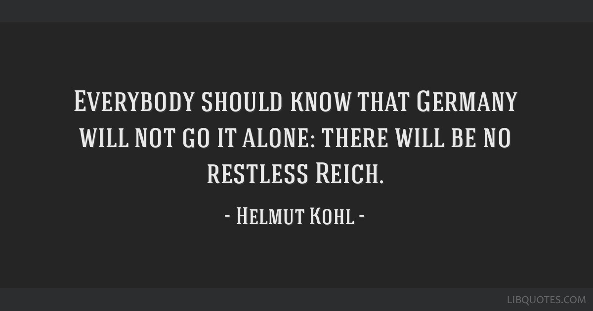 Everybody should know that Germany will not go it alone: there will be no restless Reich.