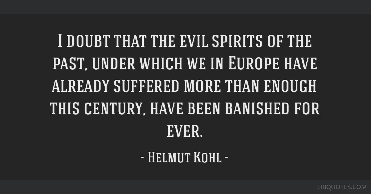 I doubt that the evil spirits of the past, under which we in Europe have already suffered more than enough this century, have been banished for ever.