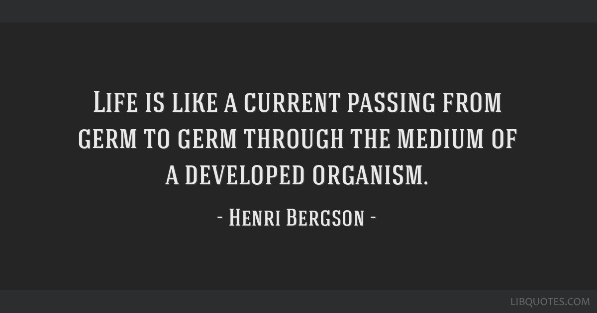Life is like a current passing from germ to germ through the medium of a developed organism.