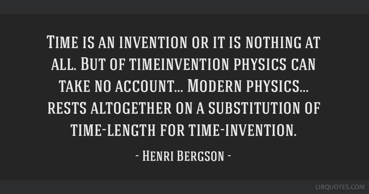 Time is an invention or it is nothing at all. But of timeinvention physics can take no account... Modern physics... rests altogether on a...