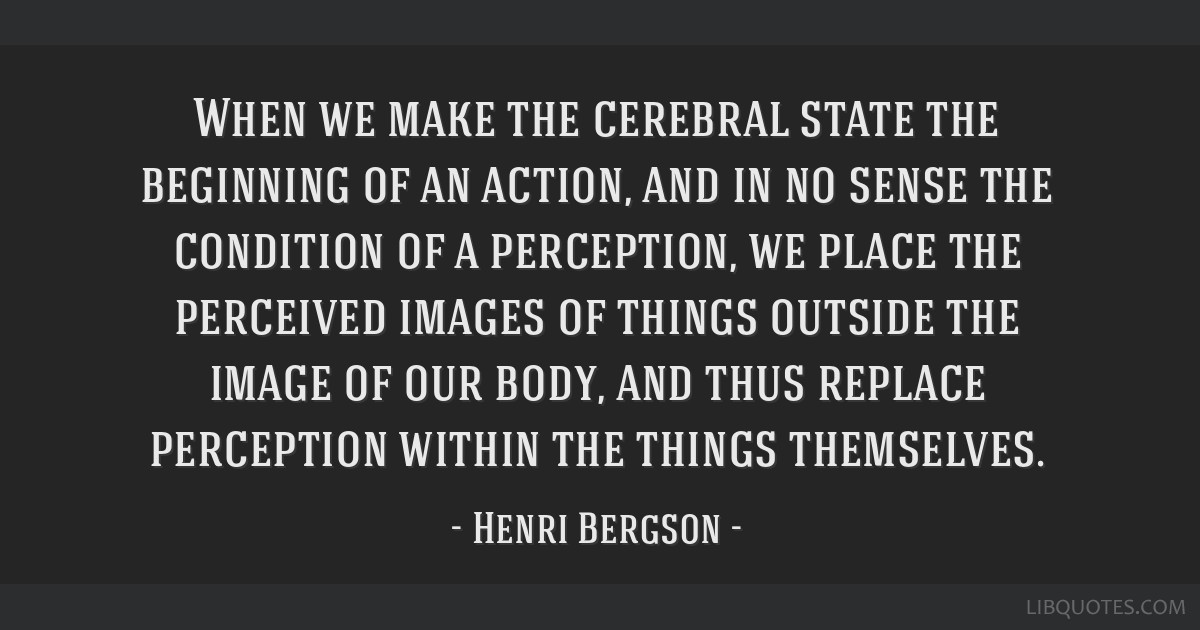 When we make the cerebral state the beginning of an action, and in no sense the condition of a perception, we place the perceived images of things...