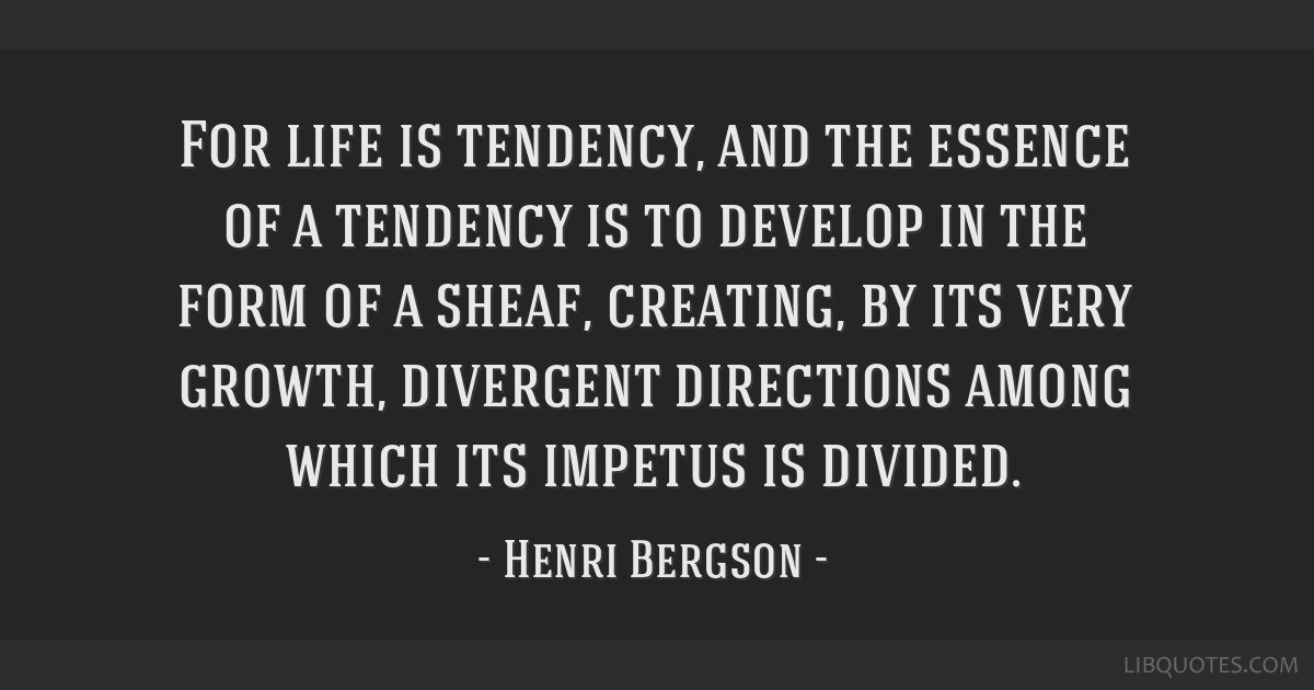 For life is tendency, and the essence of a tendency is to develop in the form of a sheaf, creating, by its very growth, divergent directions among...