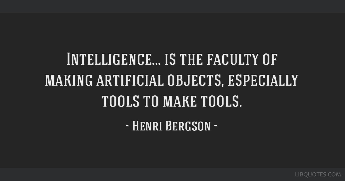 Intelligence... is the faculty of making artificial objects, especially tools to make tools.