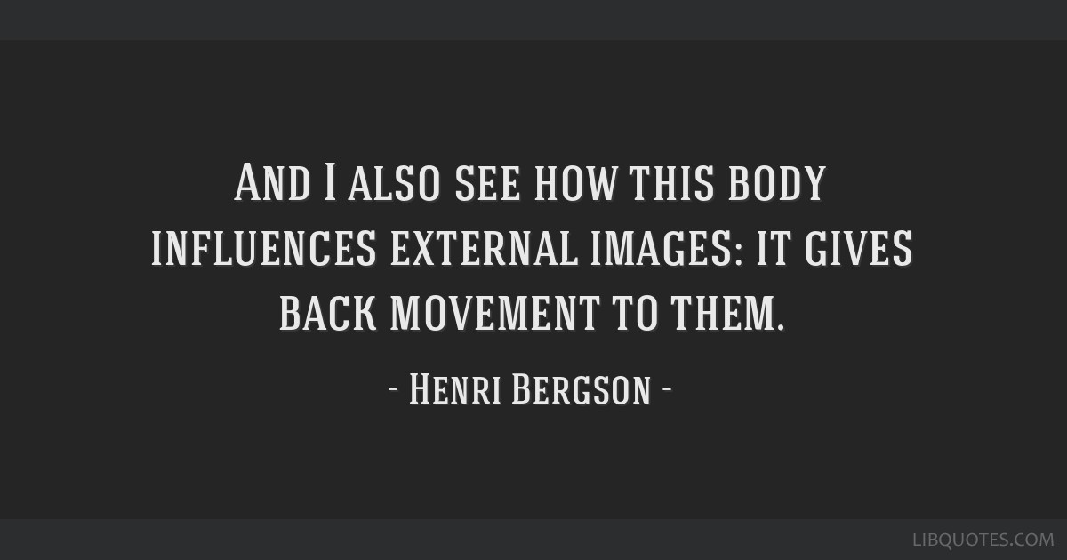 And I also see how this body influences external images: it gives back movement to them.