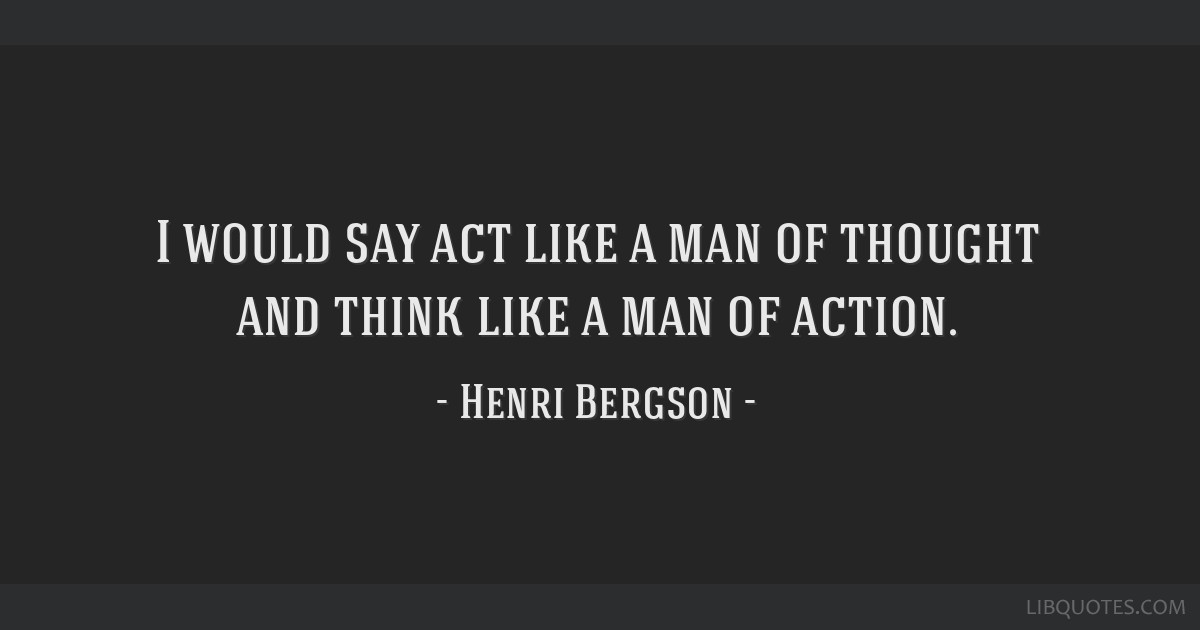 I would say act like a man of thought and think like a man of action.