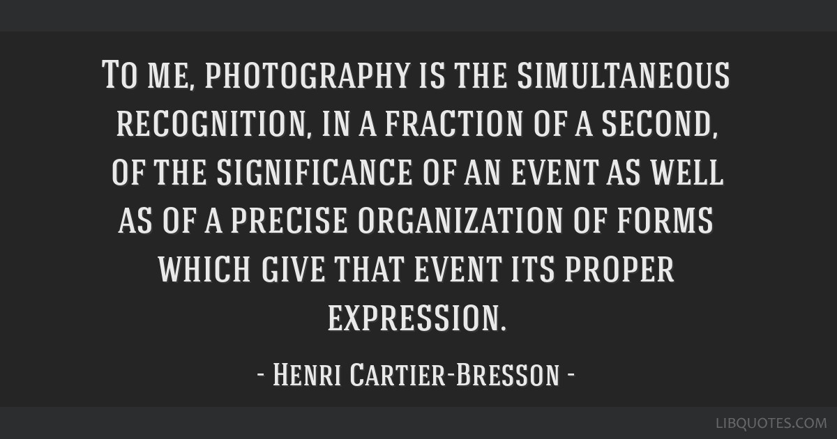 To me, photography is the simultaneous recognition, in a fraction of a second, of the significance of an event as well as of a precise organization...