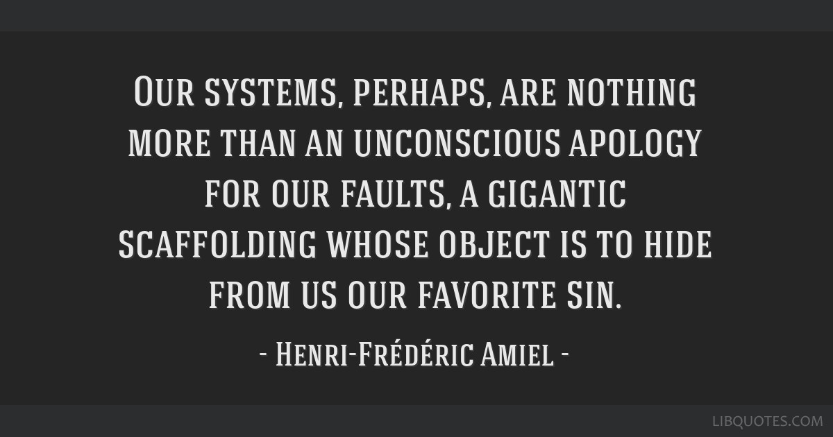 Our systems, perhaps, are nothing more than an unconscious apology for our faults, a gigantic scaffolding whose object is to hide from us our...