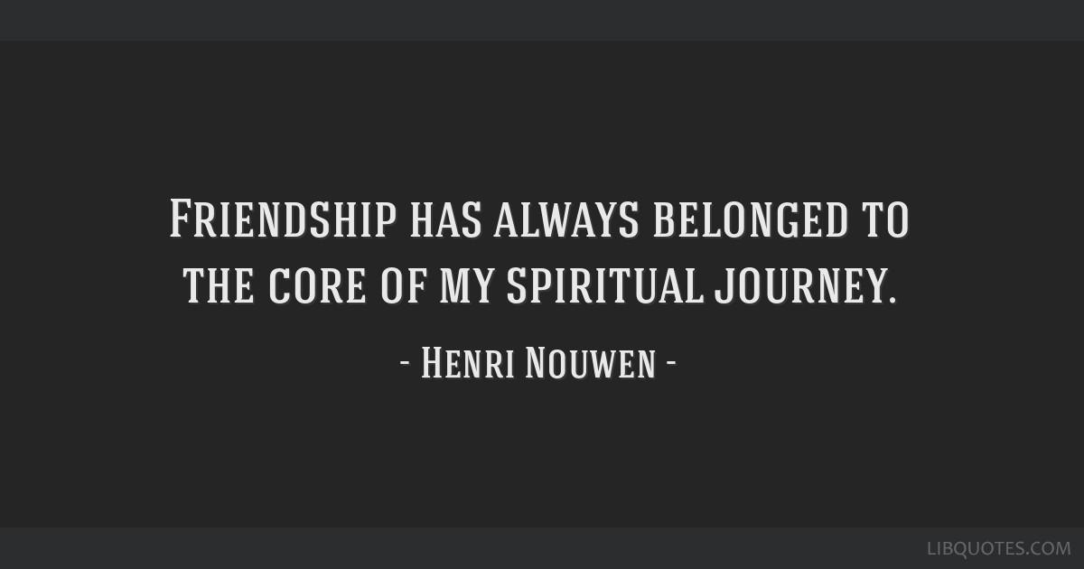 Friendship has always belonged to the core of my spiritual journey.