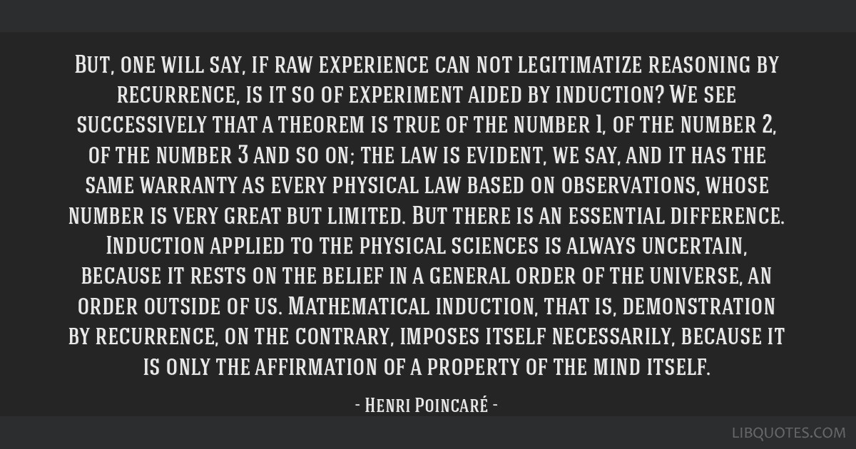 But, one will say, if raw experience can not legitimatize reasoning by recurrence, is it so of experiment aided by induction? We see successively...
