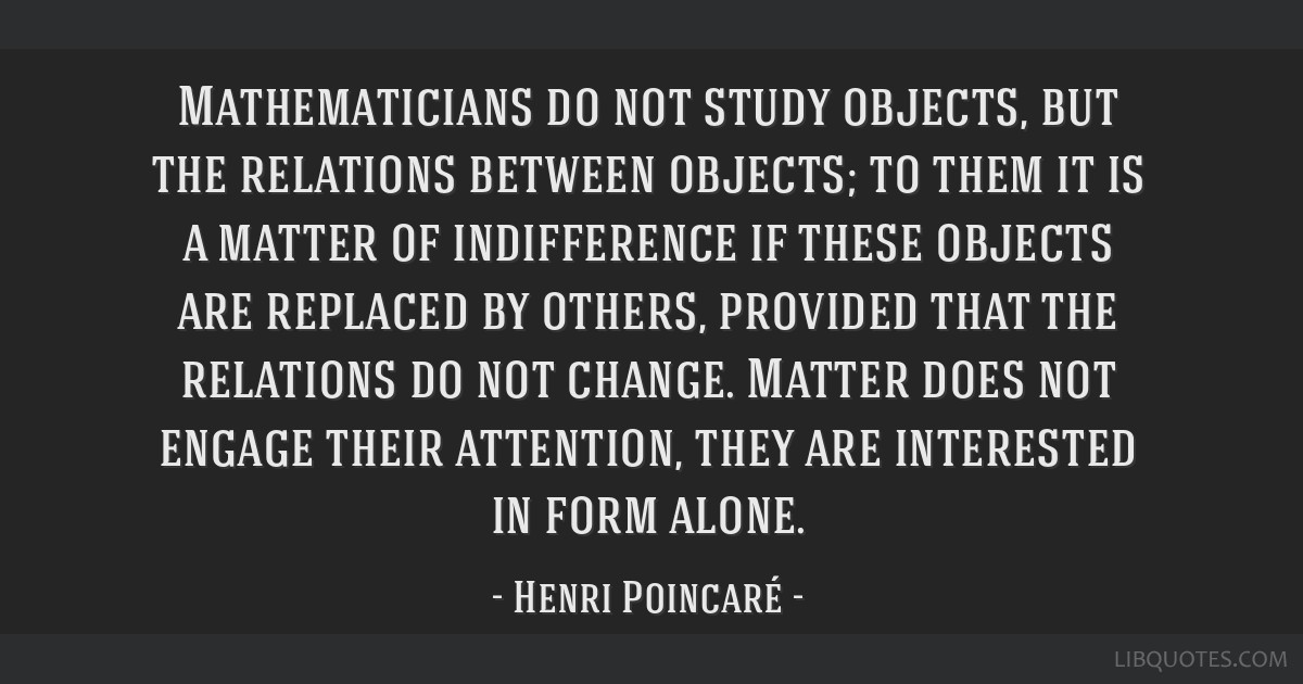 Mathematicians do not study objects, but the relations between objects; to them it is a matter of indifference if these objects are replaced by...